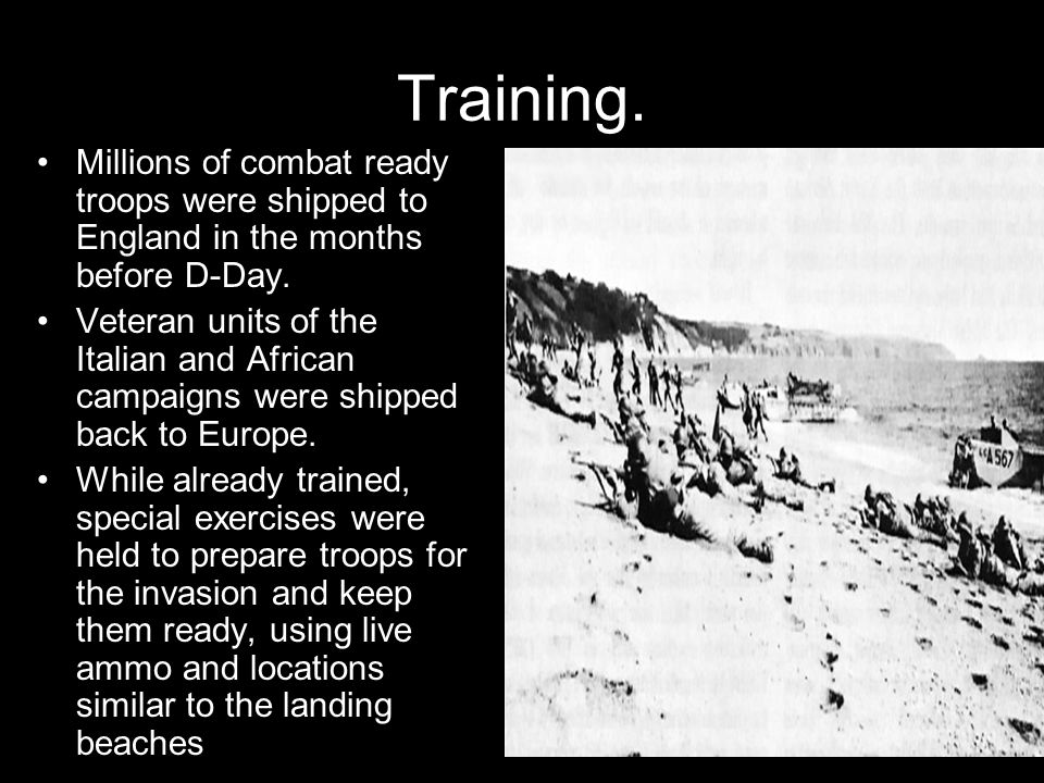 Training. Millions of combat ready troops were shipped to England in the months before D-Day. Veteran units of the Italian and African campaigns were