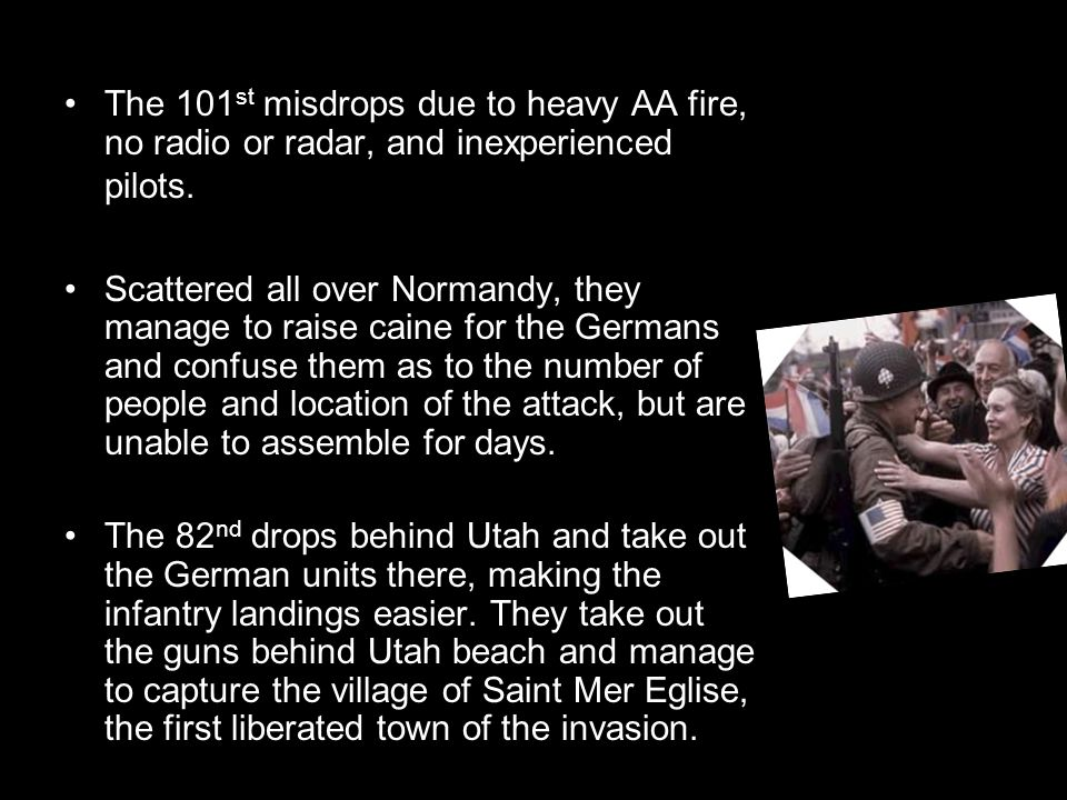 The 101 st misdrops due to heavy AA fire, no radio or radar, and inexperienced pilots. Scattered all over Normandy, they manage to raise caine for the