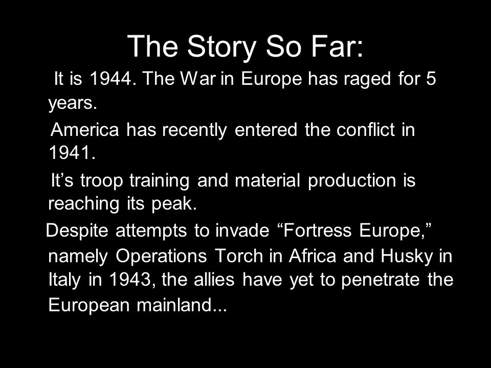 The Story So Far: It is 1944. The War in Europe has raged for 5 years. America has recently entered the conflict in 1941. It's troop training and mate