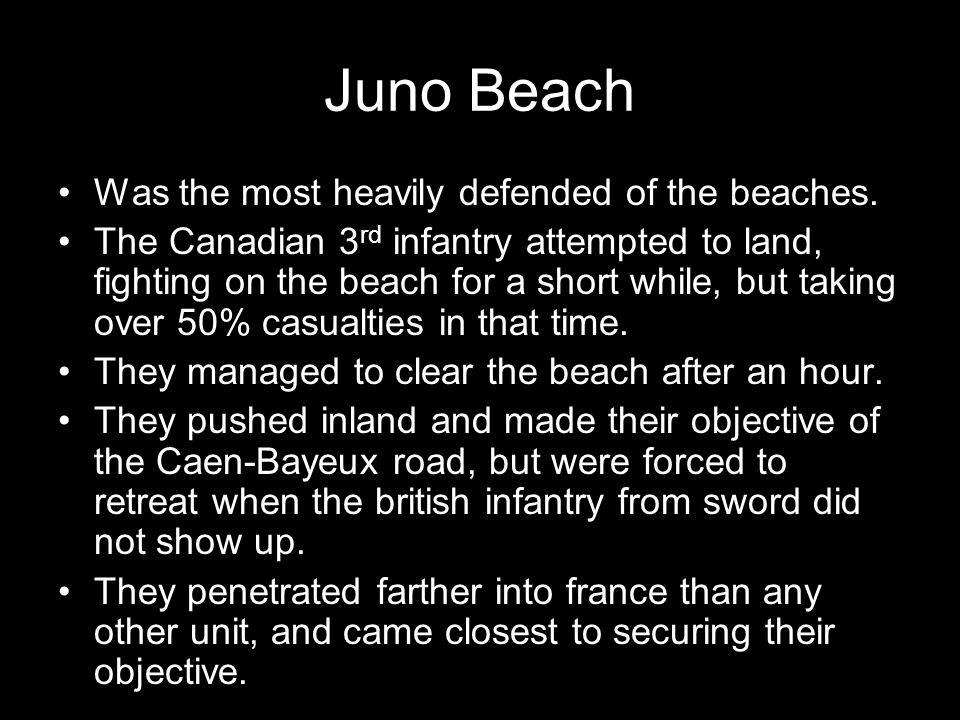 Juno Beach Was the most heavily defended of the beaches. The Canadian 3 rd infantry attempted to land, fighting on the beach for a short while, but ta