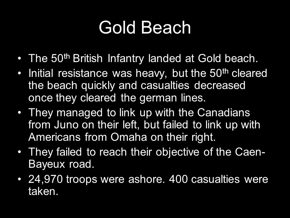 Gold Beach The 50 th British Infantry landed at Gold beach. Initial resistance was heavy, but the 50 th cleared the beach quickly and casualties decre