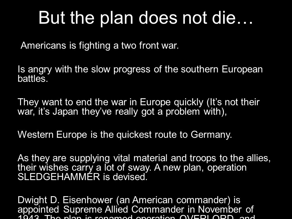 But the plan does not die… Americans is fighting a two front war. Is angry with the slow progress of the southern European battles. They want to end t