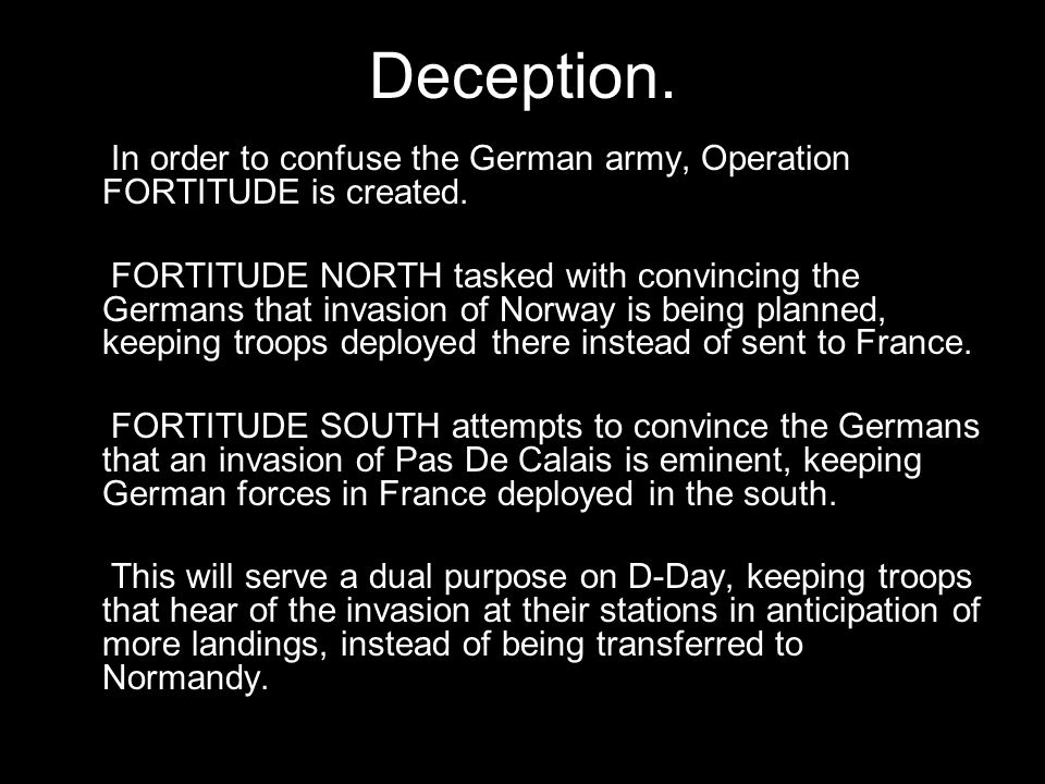 Deception. In order to confuse the German army, Operation FORTITUDE is created. FORTITUDE NORTH tasked with convincing the Germans that invasion of No