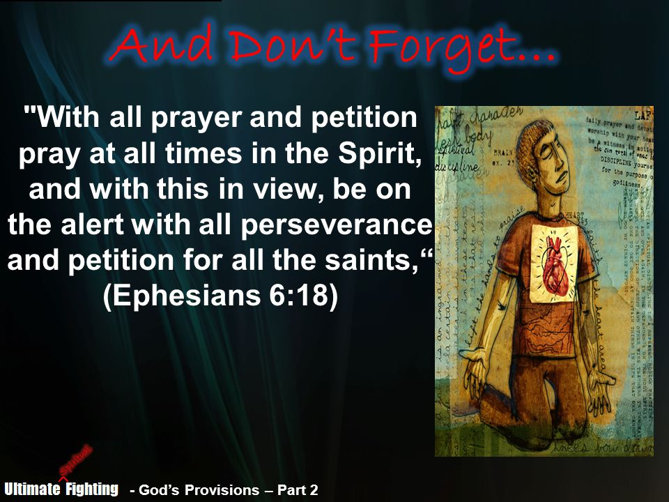 - God's Provisions – Part 2 With all prayer and petition pray at all times in the Spirit, and with this in view, be on the alert with all perseverance and petition for all the saints, (Ephesians 6:18)