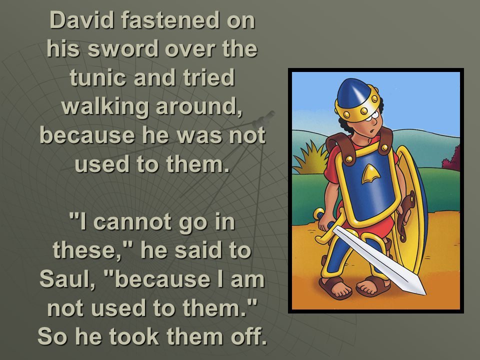 Then Saul dressed David in his own tunic. He put a coat of armor on him and a bronze helmet on his head.