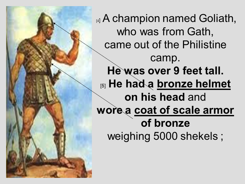 [4 ] A champion named Goliath, who was from Gath, came out of the Philistine camp.