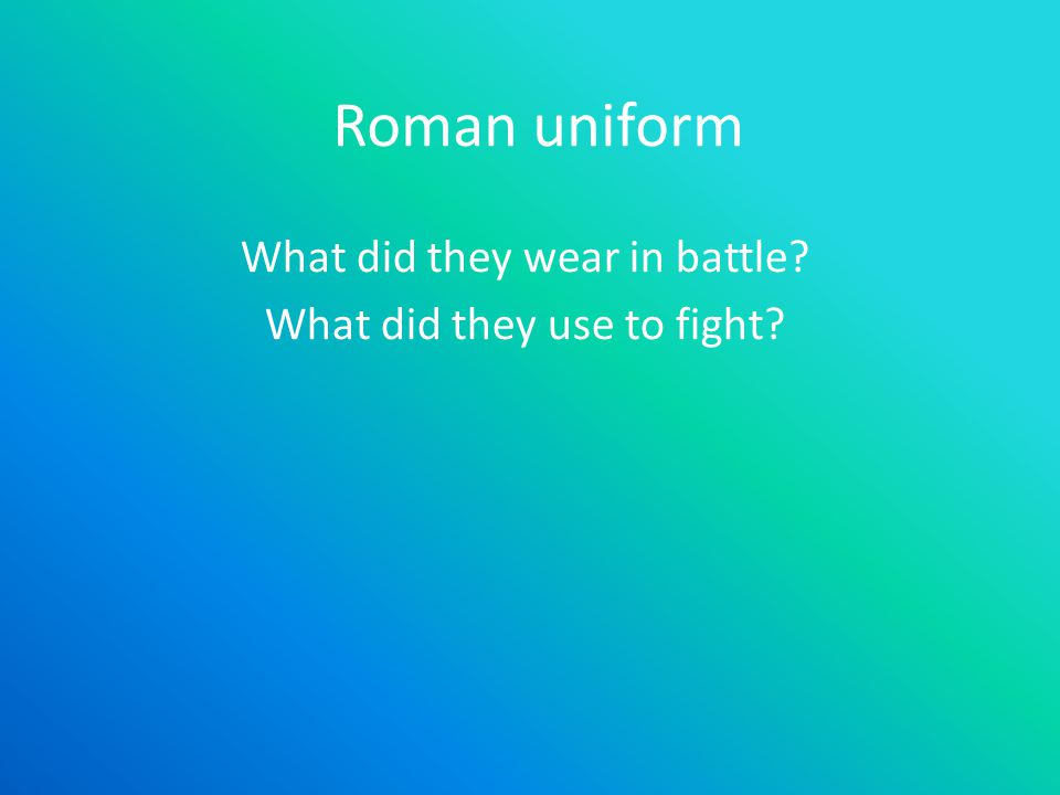 Roman uniform What did they wear in battle What did they use to fight