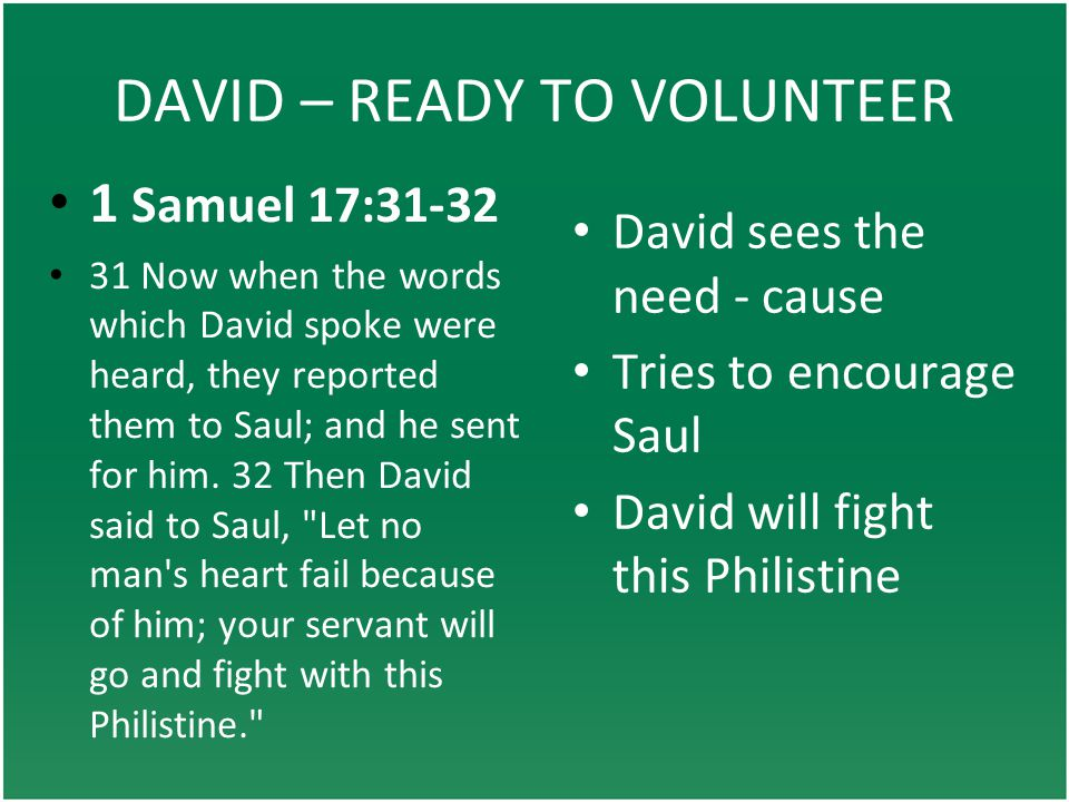 DAVID – READY TO VOLUNTEER David sees the need - cause Tries to encourage Saul David will fight this Philistine 1 Samuel 17:31-32 31 Now when the words which David spoke were heard, they reported them to Saul; and he sent for him.