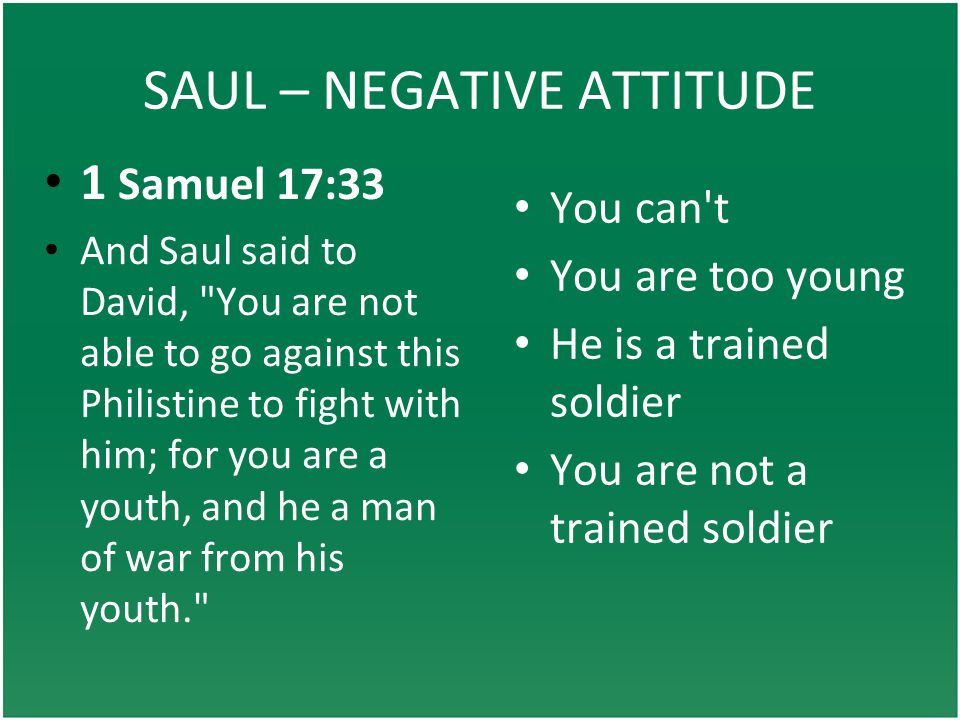 SAUL – NEGATIVE ATTITUDE You can t You are too young He is a trained soldier You are not a trained soldier 1 Samuel 17:33 And Saul said to David, You are not able to go against this Philistine to fight with him; for you are a youth, and he a man of war from his youth.