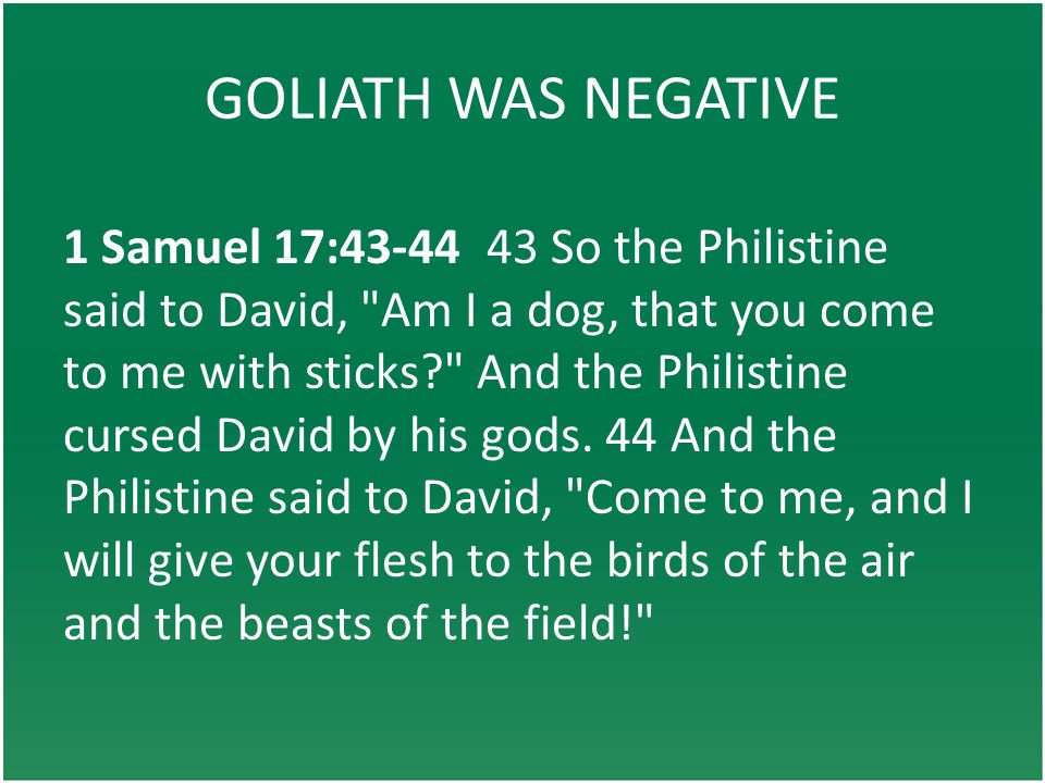 GOLIATH WAS NEGATIVE 1 Samuel 17:43-44 43 So the Philistine said to David, Am I a dog, that you come to me with sticks? And the Philistine cursed David by his gods.