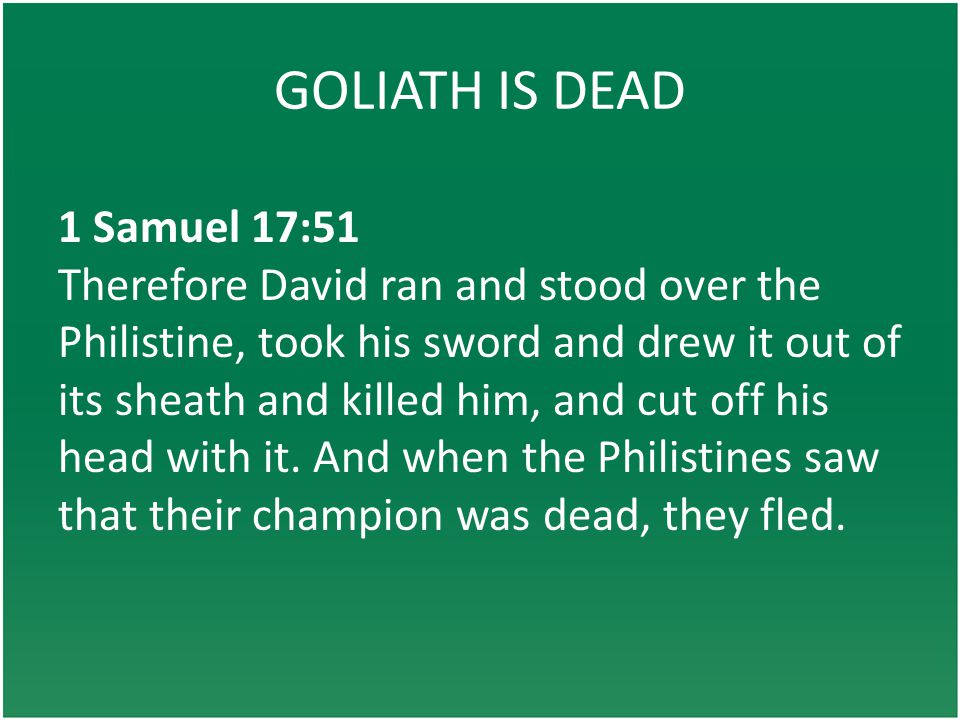 GOLIATH IS DEAD 1 Samuel 17:51 Therefore David ran and stood over the Philistine, took his sword and drew it out of its sheath and killed him, and cut off his head with it.