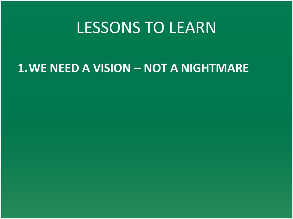 LESSONS TO LEARN 1.WE NEED A VISION – NOT A NIGHTMARE