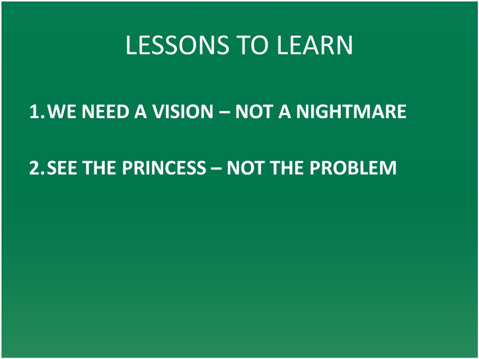 LESSONS TO LEARN 1.WE NEED A VISION – NOT A NIGHTMARE 2.SEE THE PRINCESS – NOT THE PROBLEM