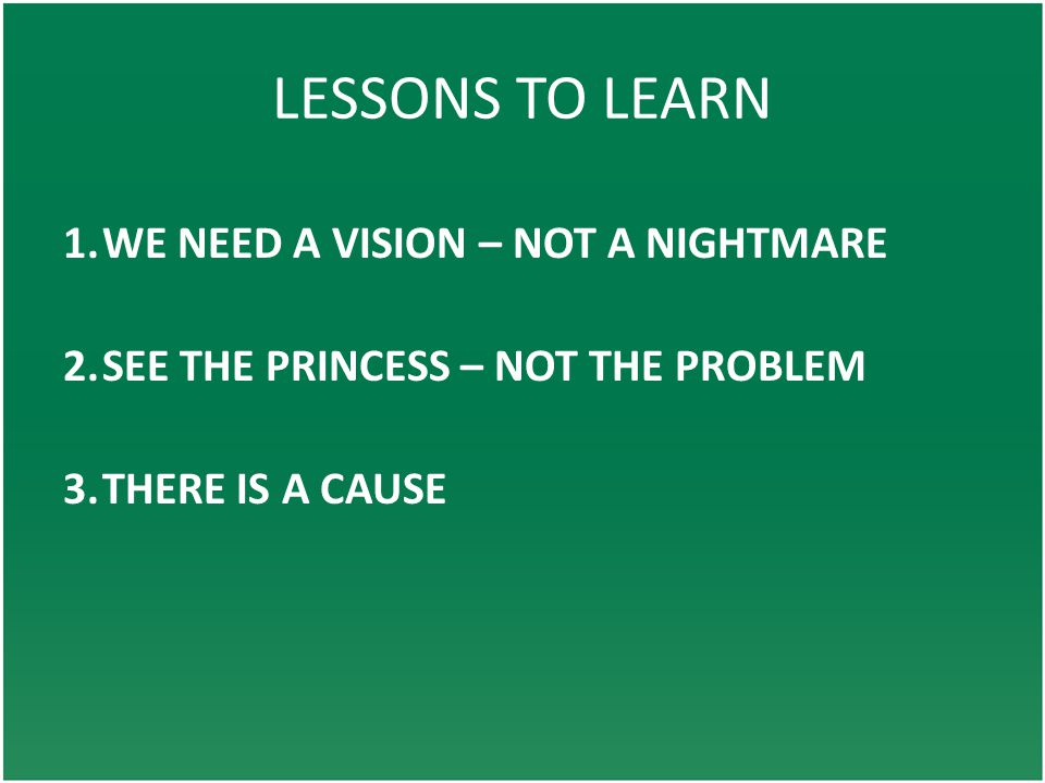 LESSONS TO LEARN 1.WE NEED A VISION – NOT A NIGHTMARE 2.SEE THE PRINCESS – NOT THE PROBLEM 3.THERE IS A CAUSE