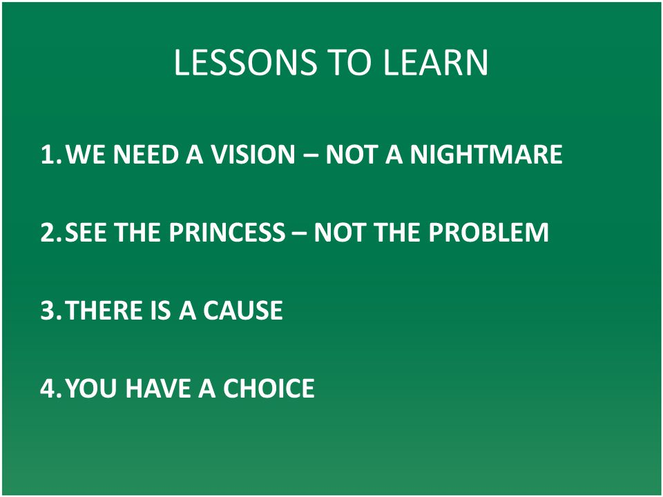 LESSONS TO LEARN 1.WE NEED A VISION – NOT A NIGHTMARE 2.SEE THE PRINCESS – NOT THE PROBLEM 3.THERE IS A CAUSE 4.YOU HAVE A CHOICE