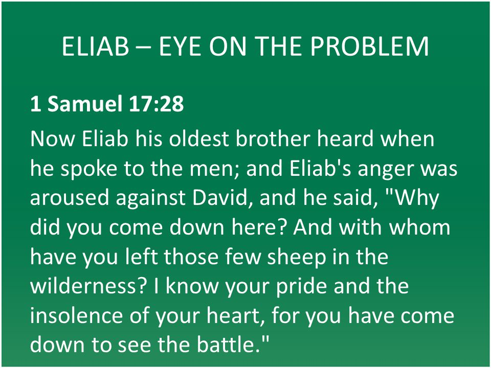 ELIAB – EYE ON THE PROBLEM 1 Samuel 17:28 Now Eliab his oldest brother heard when he spoke to the men; and Eliab s anger was aroused against David, and he said, Why did you come down here.