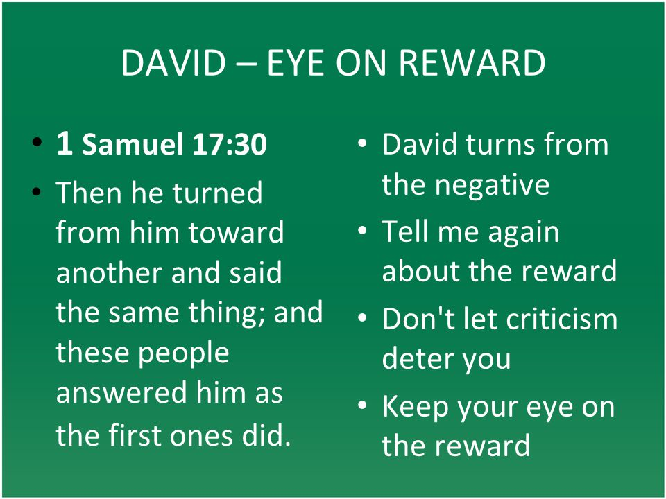 DAVID – EYE ON REWARD David turns from the negative Tell me again about the reward Don t let criticism deter you Keep your eye on the reward 1 Samuel 17:30 Then he turned from him toward another and said the same thing; and these people answered him as the first ones did.