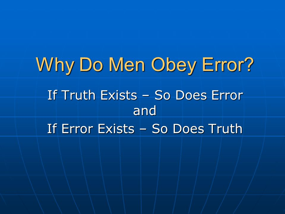 Why Do Men Obey Error If Truth Exists – So Does Error and If Error Exists – So Does Truth