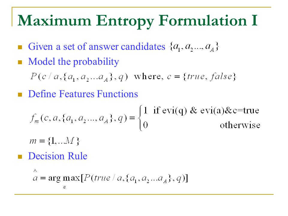 Maximum Entropy Formulation I Given a set of answer candidates Model the probability Define Features Functions Decision Rule