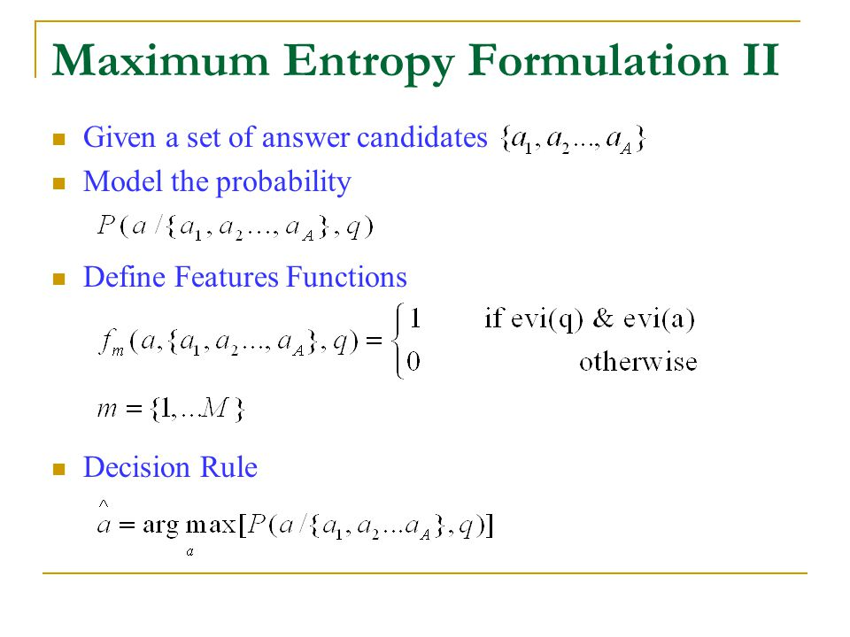 Maximum Entropy Formulation II Given a set of answer candidates Model the probability Define Features Functions Decision Rule