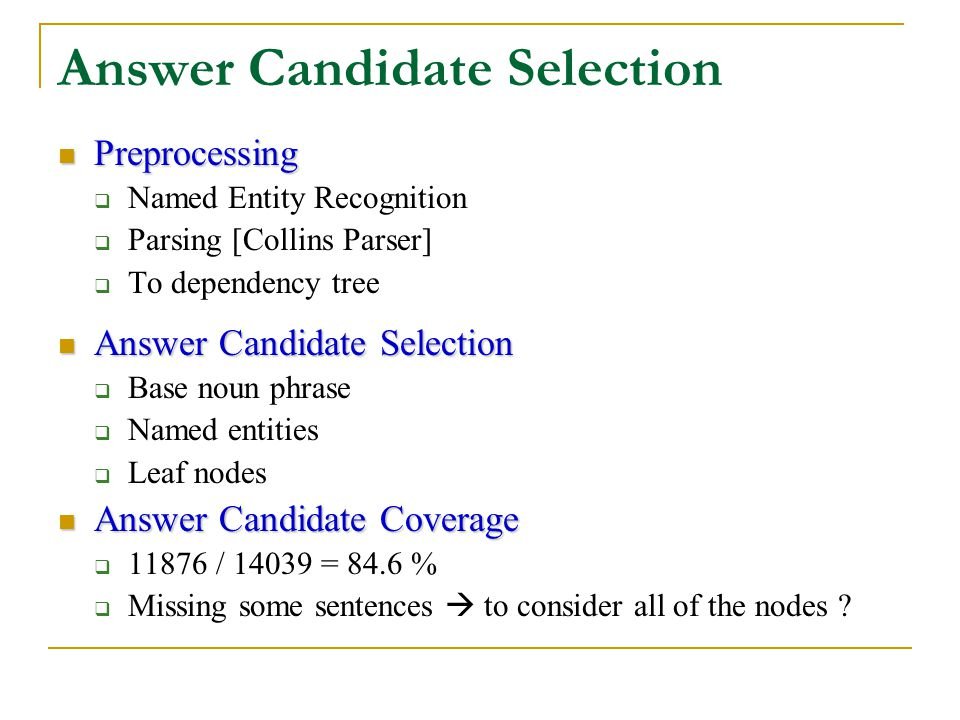 Answer Candidate Selection Preprocessing Preprocessing  Named Entity Recognition  Parsing [Collins Parser]  To dependency tree Answer Candidate Selection Answer Candidate Selection  Base noun phrase  Named entities  Leaf nodes Answer Candidate Coverage Answer Candidate Coverage  11876 / 14039 = 84.6 %  Missing some sentences  to consider all of the nodes ?