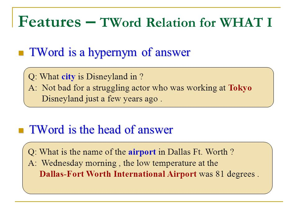 Features – TWord Relation for WHAT I TWord is a hypernym of answer TWord is a hypernym of answer TWord is the head of answer TWord is the head of answer Q: What is the name of the airport in Dallas Ft.