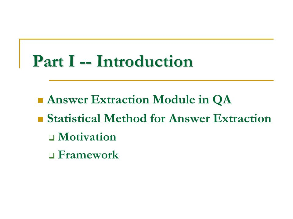 Part I -- Introduction Answer Extraction Module in QA Statistical Method for Answer Extraction  Motivation  Framework