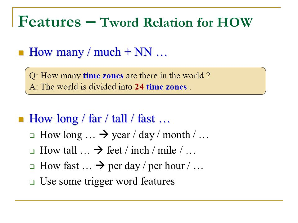 Features – Tword Relation for HOW How many / much + NN … How many / much + NN … How long / far / tall / fast … How long / far / tall / fast …  How long …  year / day / month / …  How tall …  feet / inch / mile / …  How fast …  per day / per hour / …  Use some trigger word features Q: How many time zones are there in the world .