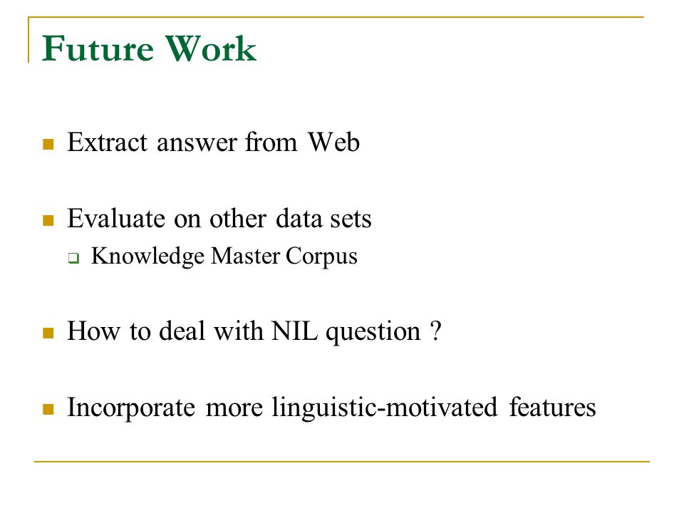 Future Work Extract answer from Web Evaluate on other data sets  Knowledge Master Corpus How to deal with NIL question .