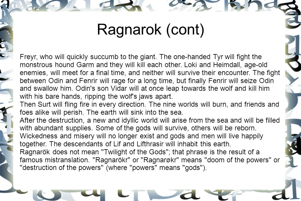Ragnarok (cont) Freyr, who will quickly succumb to the giant. The one-handed Tyr will fight the monstrous hound Garm and they will kill each other. Lo
