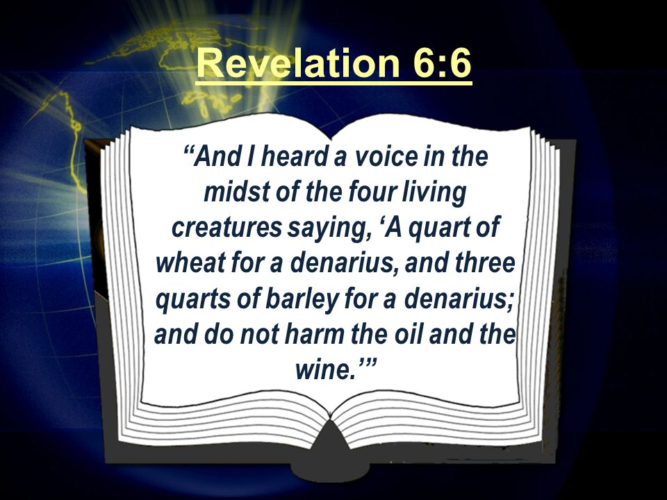 And I heard a voice in the midst of the four living creatures saying, 'A quart of wheat for a denarius, and three quarts of barley for a denarius; and do not harm the oil and the wine.' Revelation 6:6
