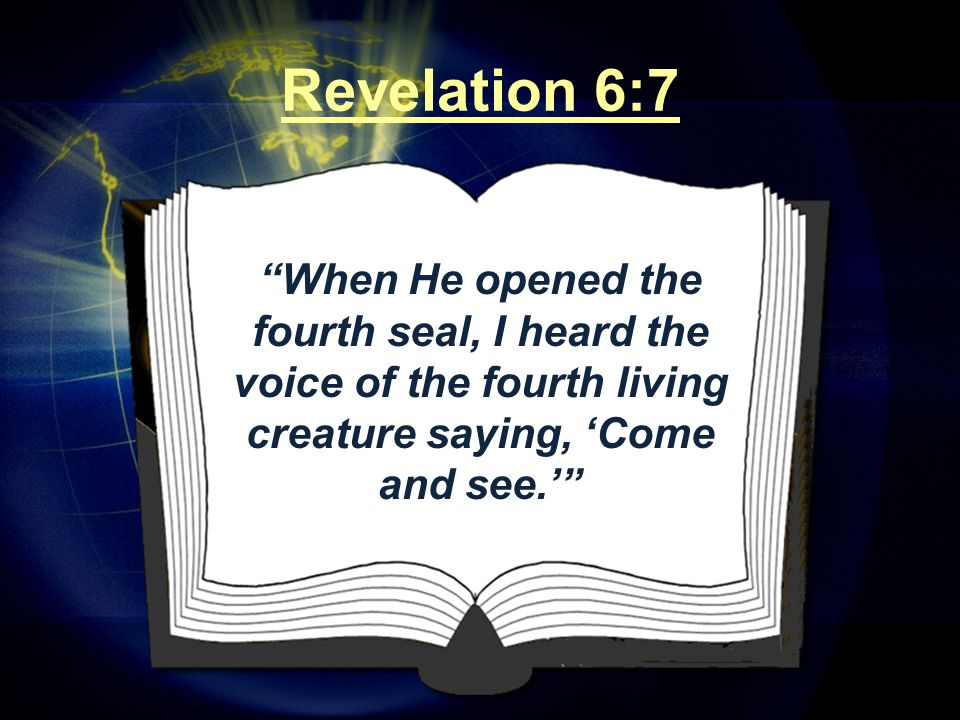 """""""When He opened the fourth seal, I heard the voice of the fourth living creature saying, 'Come and see.'"""" Revelation 6:7"""