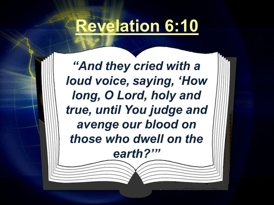 And they cried with a loud voice, saying, 'How long, O Lord, holy and true, until You judge and avenge our blood on those who dwell on the earth ' Revelation 6:10