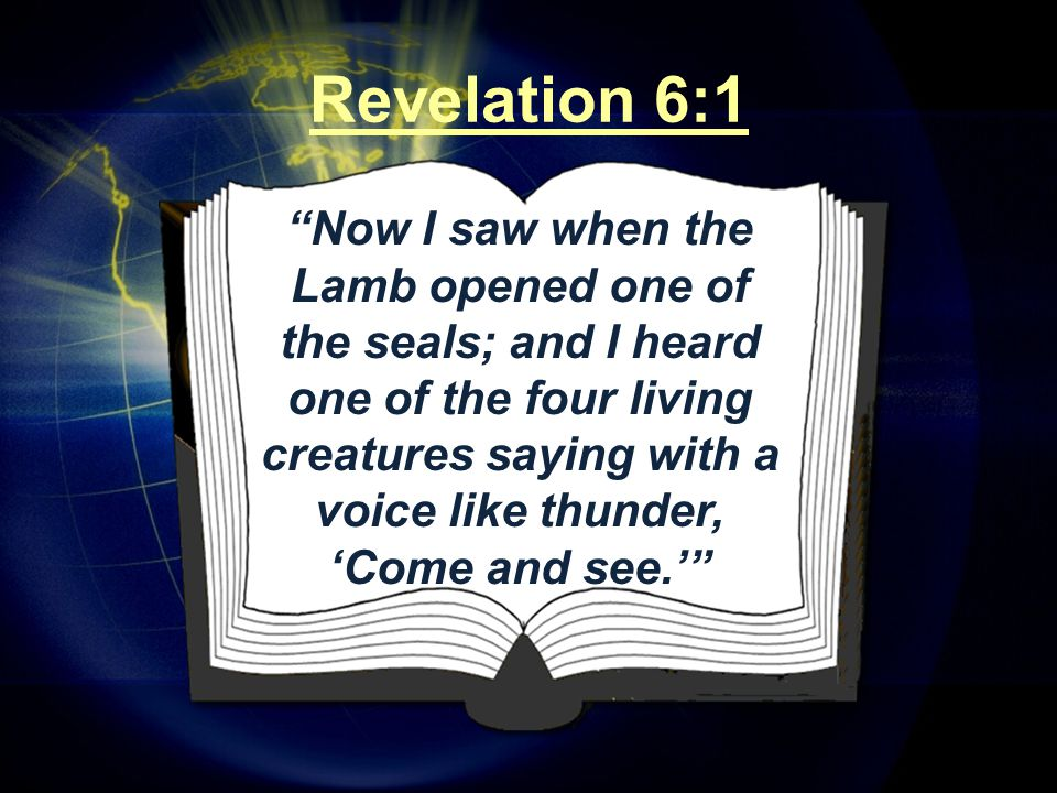 """Revelation 6:1 """"Now I saw when the Lamb opened one of the seals; and I heard one of the four living creatures saying with a voice like thunder, 'Come"""