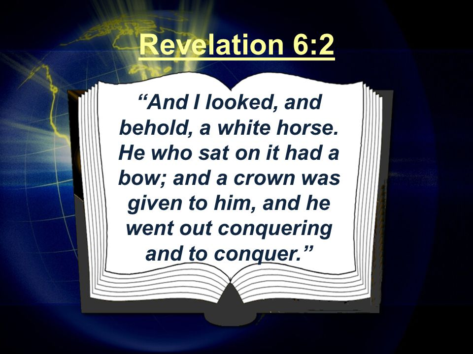 """""""And I looked, and behold, a white horse. He who sat on it had a bow; and a crown was given to him, and he went out conquering and to conquer."""" Revela"""