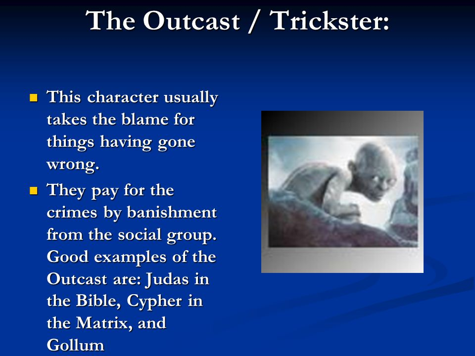 The Outcast / Trickster: This character usually takes the blame for things having gone wrong.