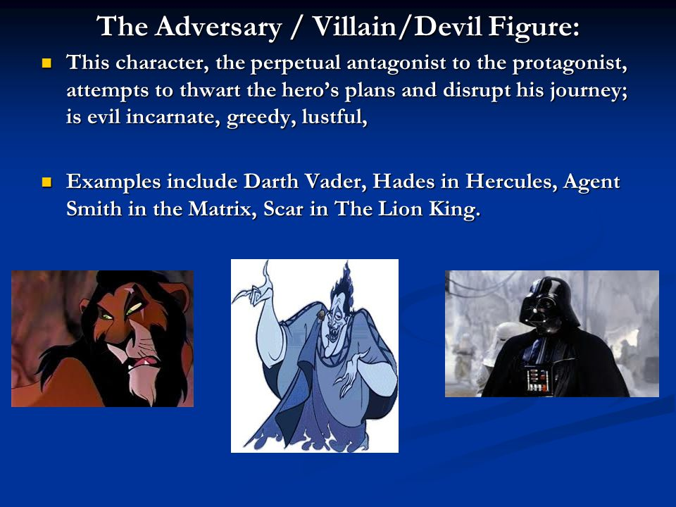 The Adversary / Villain/Devil Figure: This character, the perpetual antagonist to the protagonist, attempts to thwart the hero's plans and disrupt his journey; is evil incarnate, greedy, lustful, This character, the perpetual antagonist to the protagonist, attempts to thwart the hero's plans and disrupt his journey; is evil incarnate, greedy, lustful, Examples include Darth Vader, Hades in Hercules, Agent Smith in the Matrix, Scar in The Lion King.