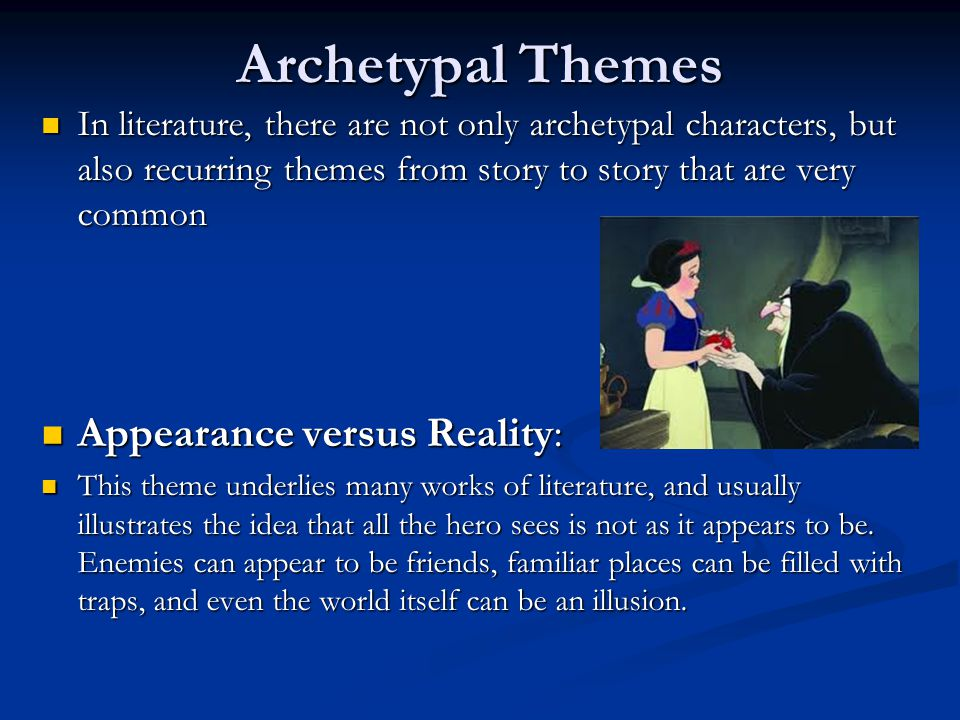Archetypal Themes In literature, there are not only archetypal characters, but also recurring themes from story to story that are very common In literature, there are not only archetypal characters, but also recurring themes from story to story that are very common Appearance versus Reality: Appearance versus Reality: This theme underlies many works of literature, and usually illustrates the idea that all the hero sees is not as it appears to be.