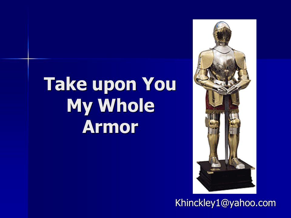 Take upon You My Whole Armor Khinckley1@yahoo.com