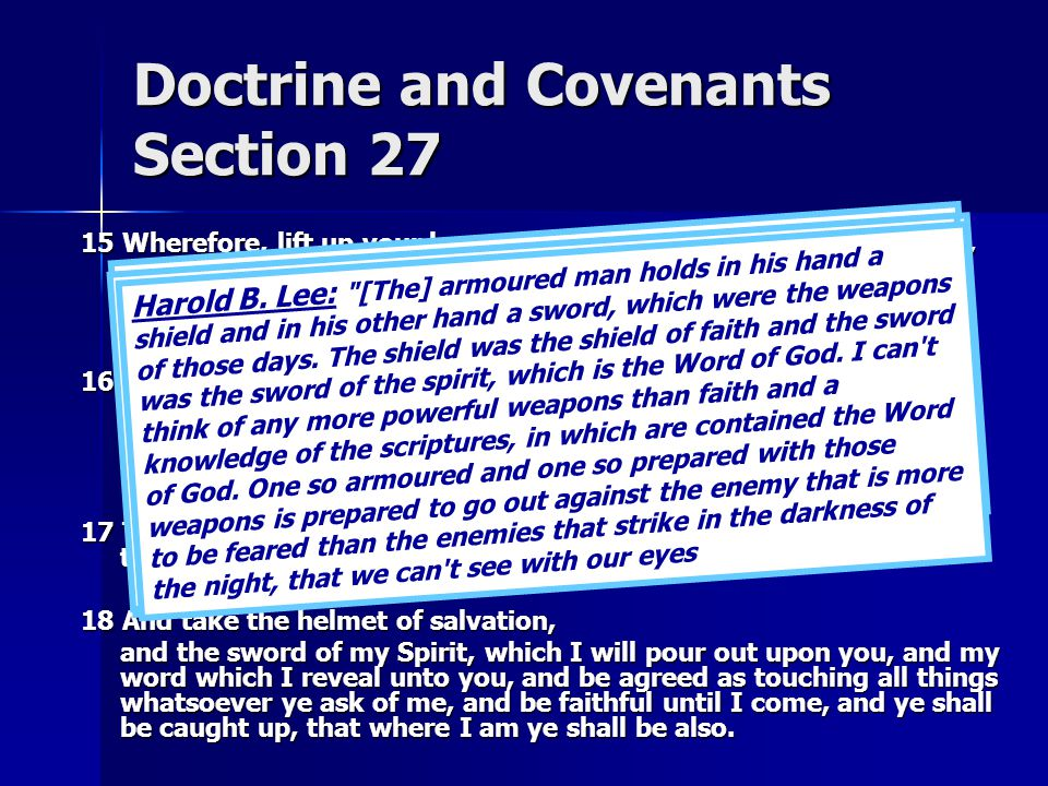 Doctrine and Covenants Section 27 15 Wherefore, lift up your hearts and rejoice, and gird up your loins, and take upon you my whole armor, that ye may be able to withstand the evil day, having done all, that ye may be able to stand.