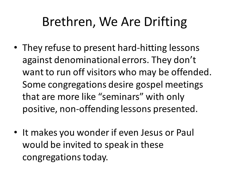 Brethren, We Are Drifting They refuse to present hard-hitting lessons against denominational errors. They don't want to run off visitors who may be of