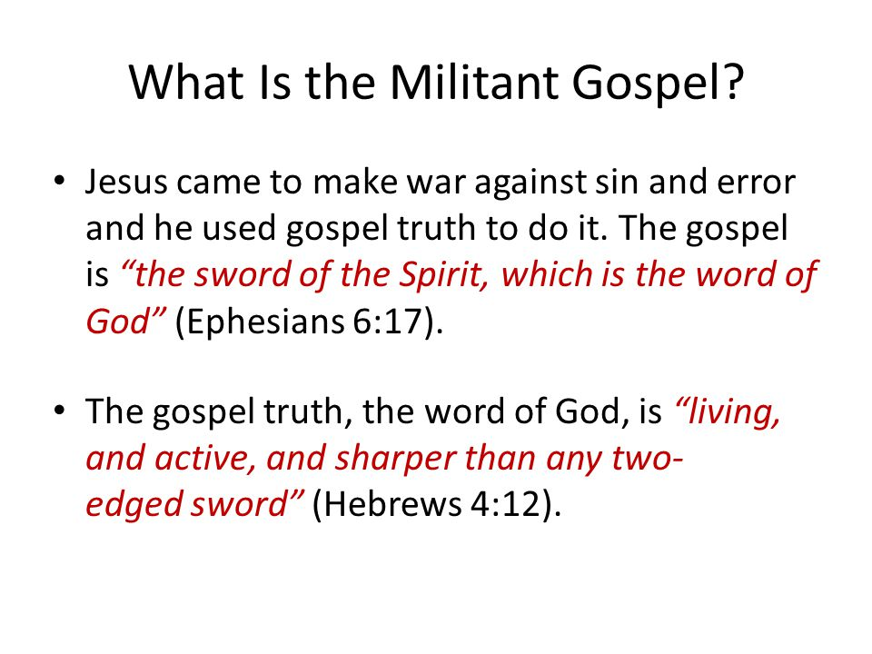 "What Is the Militant Gospel? Jesus came to make war against sin and error and he used gospel truth to do it. The gospel is ""the sword of the Spirit, w"