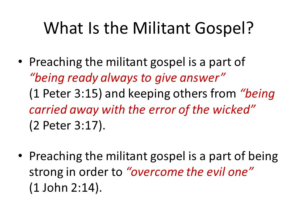 "What Is the Militant Gospel? Preaching the militant gospel is a part of ""being ready always to give answer"" (1 Peter 3:15) and keeping others from ""be"