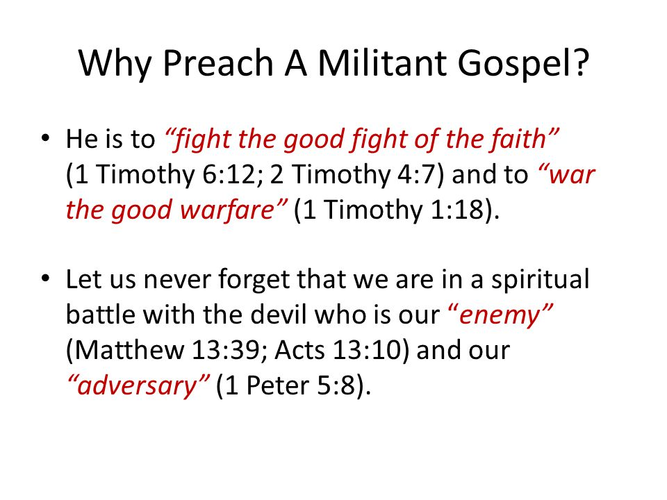 "Why Preach A Militant Gospel? He is to ""fight the good fight of the faith"" (1 Timothy 6:12; 2 Timothy 4:7) and to ""war the good warfare"" (1 Timothy 1:"