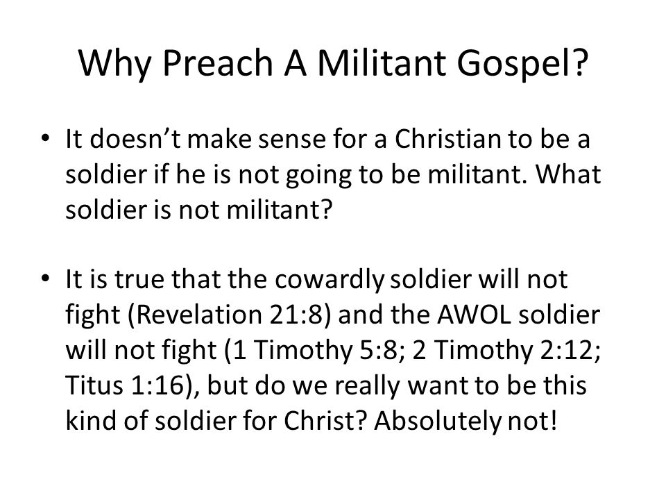 Why Preach A Militant Gospel? It doesn't make sense for a Christian to be a soldier if he is not going to be militant. What soldier is not militant? I