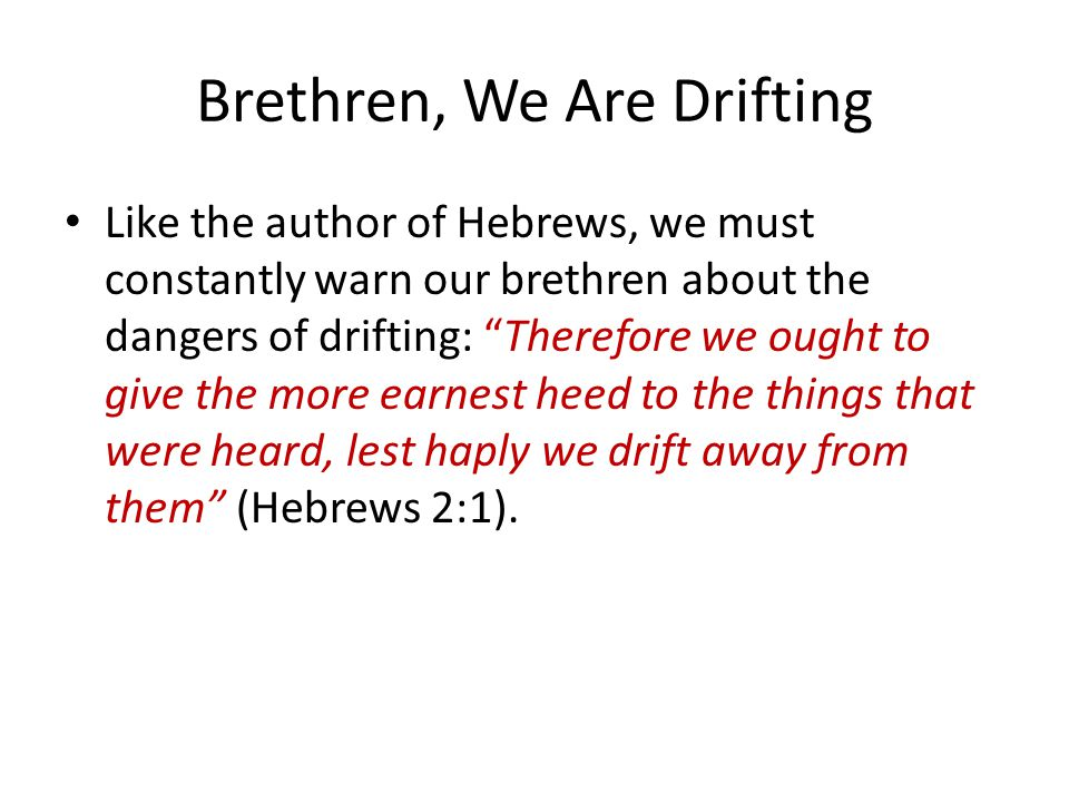 "Brethren, We Are Drifting Like the author of Hebrews, we must constantly warn our brethren about the dangers of drifting: ""Therefore we ought to give"
