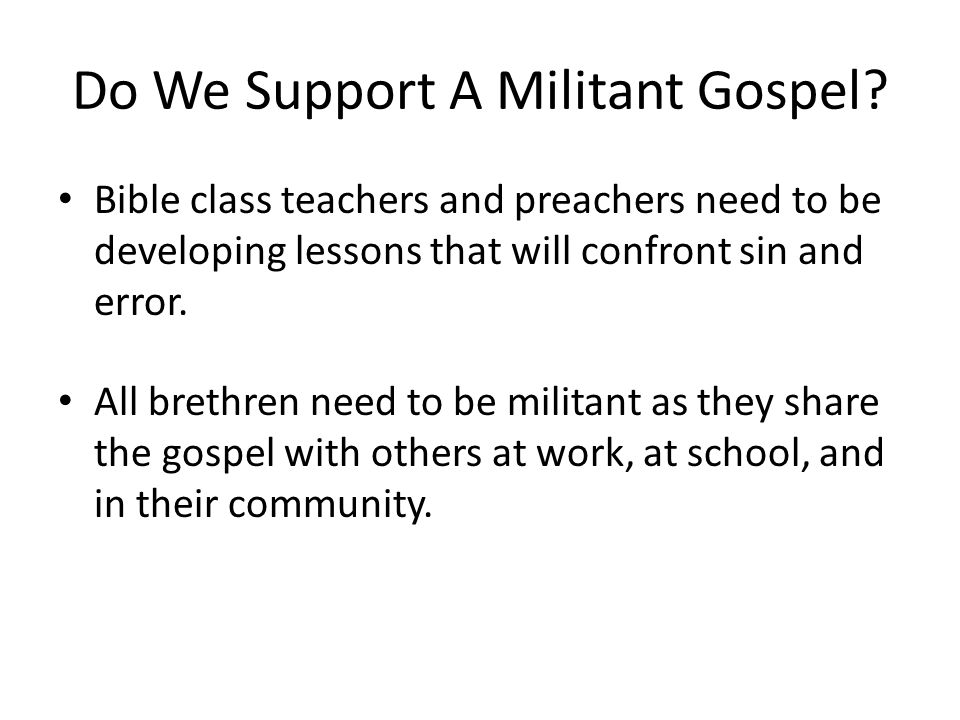 Do We Support A Militant Gospel? Bible class teachers and preachers need to be developing lessons that will confront sin and error. All brethren need