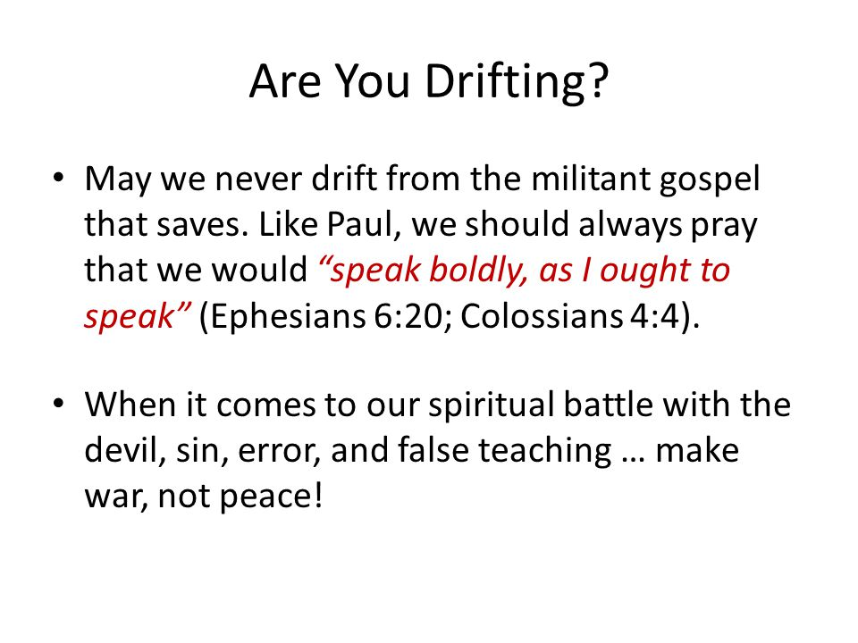 "Are You Drifting? May we never drift from the militant gospel that saves. Like Paul, we should always pray that we would ""speak boldly, as I ought to"