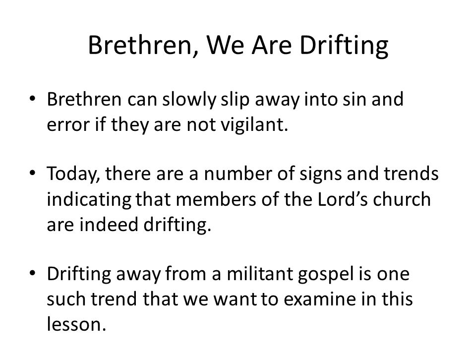 Brethren, We Are Drifting Brethren can slowly slip away into sin and error if they are not vigilant. Today, there are a number of signs and trends ind