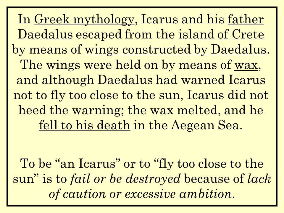 In Greek mythology, Icarus and his father Daedalus escaped from the island of Crete by means of wings constructed by Daedalus.